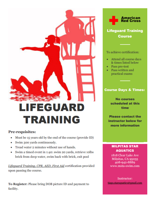 + American Red Cross Lifeguard Training Course To achieve certification: Attend all course days & times listed below Pass pre-test Pass written and practical exams Course Days & Times: No courses scheduled at this LIFEGUARD time Please contact the TRAINING instructor below for more information Pre-requisites: Must be 15 years old by the end of the course (provide ID) Swim 300 yards continuously Tread water 2 minutes without use of hands. MILPITAS STAR AQUATICS Swim a timed event in 1:40: swim 20 yards, retrieve 10lbs brick from deep water, swim back with brieck, exit pool 1818 Clear Lake Ave Milpitas, CA 95035 408-942-8889 www.msta-swim.com Lifequard Training, CPR. AED, First Aid certification provided upon passing the course. Instructor: tiago staraquaties@gmail.com To Register: Please bring DOB pieture ID and payment to facility